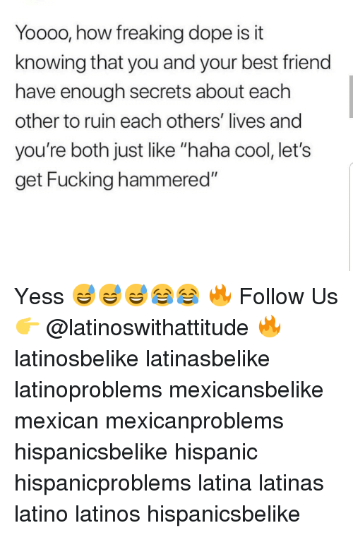 "Best Friend, Dope, and Fucking: Yooo0, how freaking dope is it  knowing that you and your best friend  have enough secrets about each  other to ruin each others' lives and  you're both just like ""haha cool, let's  get Fucking hammered"" Yess 😅😅😅😂😂 🔥 Follow Us 👉 @latinoswithattitude 🔥 latinosbelike latinasbelike latinoproblems mexicansbelike mexican mexicanproblems hispanicsbelike hispanic hispanicproblems latina latinas latino latinos hispanicsbelike"