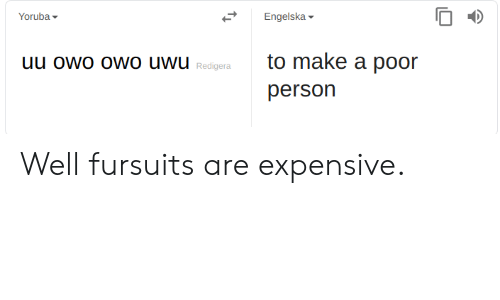 Make A, Make, and Person: Yoruba  Engelska  to make a poor  person  Redigera Well fursuits are expensive.