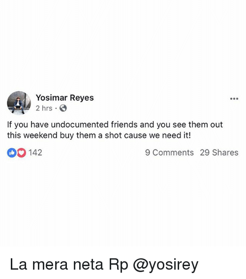 Friends, Memes, and 🤖: Yosimar Reyes  2 hrs  If you have undocumented friends and you see them out  this weekend buy them a shot cause we need it!  142  9 Comments 29 Shares La mera neta Rp @yosirey