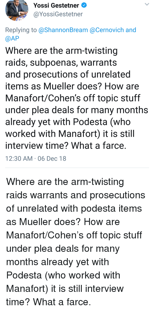 Stuff, Time, and How: Yossi Gestetner  @YossiGestetner  Replying to @ShannonBream @Cernovich and  @AP  Where are the arm-twisting  raids, subpoenas, warrants  and prosecutions of unrelated  items as Mueller does? How are  Manafort/Cohen's off topic stuff  under plea deals for many months  already yet with Podesta (who  worked with Manafort) it is still  interview time? What a farce  12:30 AM 06 Dec 18 Where are the arm-twisting raids warrants and prosecutions of unrelated with podesta items as Mueller does? How are Manafort/Cohen's off topic stuff under plea deals for many months already yet with Podesta (who worked with Manafort) it is still interview time? What a farce.
