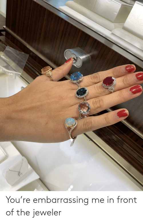 Jeweler, You, and Embarrassing: You're embarrassing me in front of the jeweler