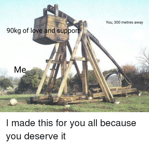 You 300 Metres Away 90kg Of Love And Support Me Love Meme On Meme