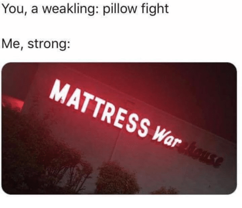 Mattress Strong And Fight You A Weakling Pillow Me
