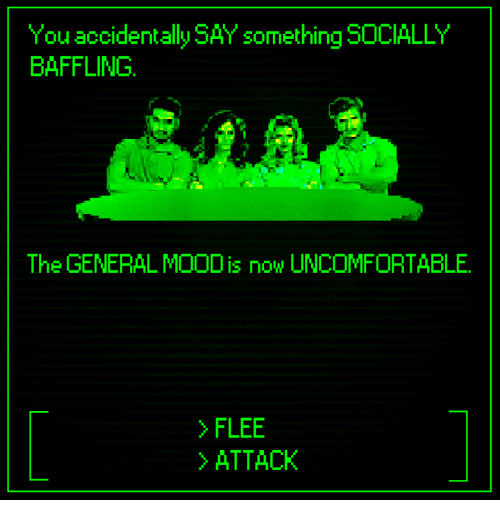Dank, Mood, and The General: You accidentally SAY something SOCIALLY  BAFFLING  The GENERAL MOOD is now UNCOMFORTABLE  >FLEE  ATTACK