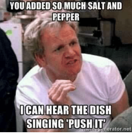 Dank, Singing, and Dish: YOU ADDEDSO MUCH SALT AND  PEPPER  ICAN HEAR THE  DISH  SINGING PUSH IT  nerator net