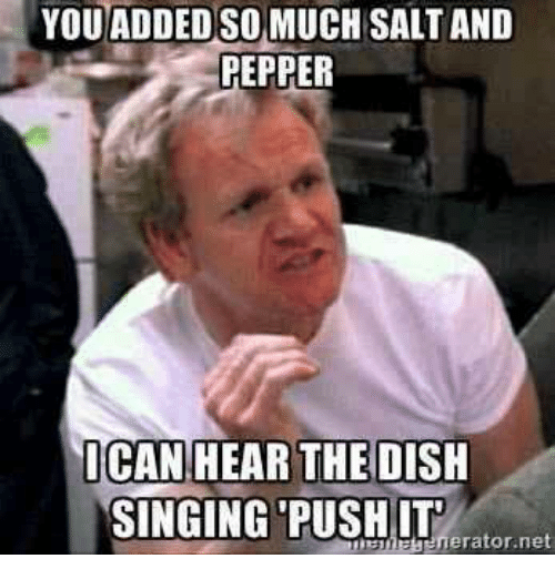 Memes, Singing, and Dish: YOU ADDEDSO MUCH SALTAND  PEPPER  ICAN HEAR THE  DISH  SINGING PUSH IT  erator net