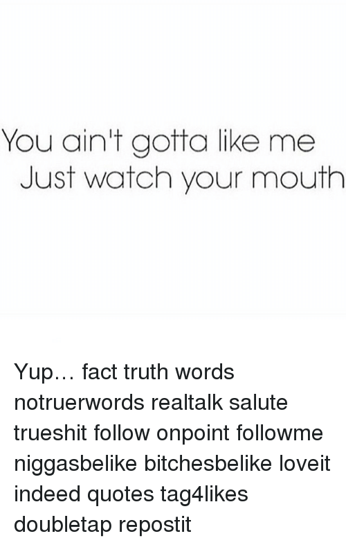 You Aint Gotta Like Me Just Watch Your Mouth Yup Fact Truth Words