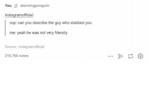 Yeah, Who, and Source: You alarmingpenguin  instagramofficial:  cop: can you describe the guy who stabbed you  me: yeah he was not very friendly  Source: instagramofficial  216,765 notes