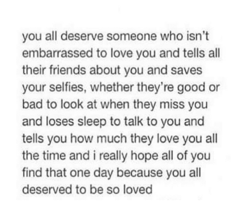 Bad, Friends, and Love: you all deserve someone who isn't  embarrassed to love you and tells all  their friends about you and saves  your selfies, whether they're good or  bad to look at when they miss you  and loses sleep to talk to you and  tells you how much they love you all  the time and i really hope all of you  find that one day because you all  deserved to be so loved