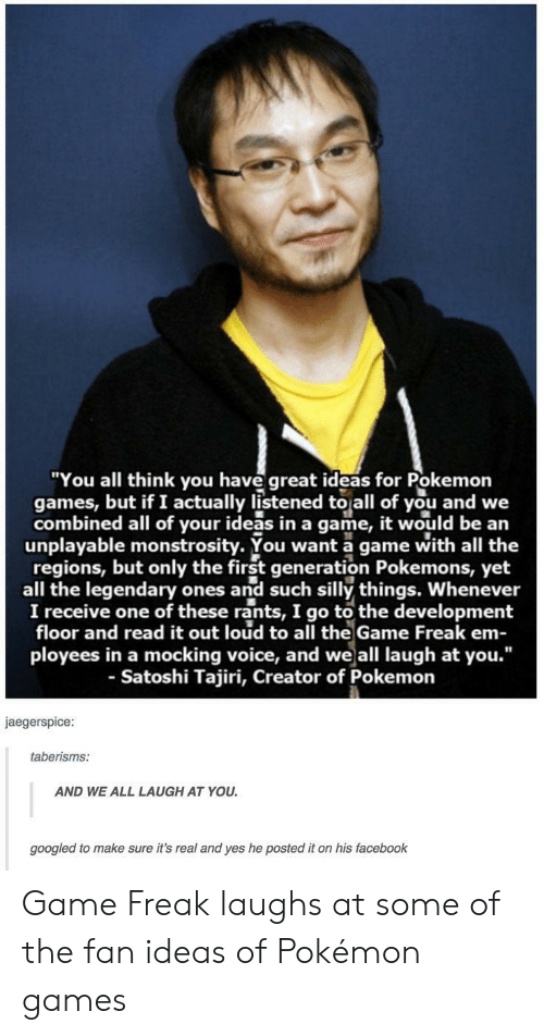 """Facebook, Pokemon, and The Game: """"You all think you have great ideas for Pokemon  games, but if I actually listened to all of you and we  combined all of your ideas in a game, it would be an  unplayable monstrosity. You want a game with all the  regions, but only the first generation Pokemons, yet  all the legendary ones and such silly things. Whenever  I receive one of these rants, I go to the development  floor and read it out loud to all the Game Freak em-  ployees in a mocking voice, and weall laugh at you.""""  - Satoshi Tajiri, Creator of Pokemon  jaegerspice  taberisms:  AND WE ALL LAUGH AT YOU  googled to make sure it's real and yes he posted it on his facebook Game Freak laughs at some of the fan ideas of Pokémon games"""
