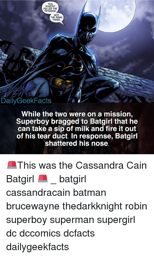 Batman, Fire, and Memes: you  ALMOST  PULLED THE  TRIGGER  NOT  THE SAME  THING  DailyGeekFacts  While the two were on a mission  Superboy bragged to Batgirl that he  can take a sip of milk and fire it out  of his tear duct. In response, Batgirl  shattered his nose 🚨This was the Cassandra Cain Batgirl 🚨 _ batgirl cassandracain batman brucewayne thedarkknight robin superboy superman supergirl dc dccomics dcfacts dailygeekfacts