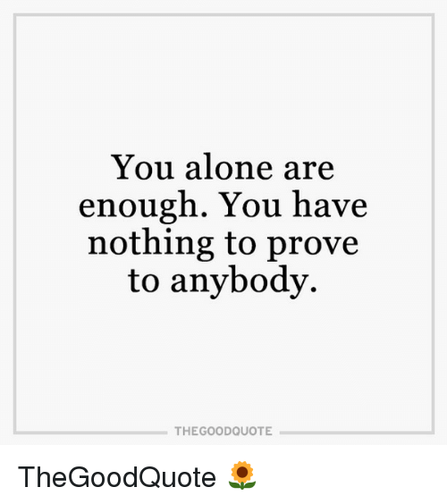You Alone Are Enough You Have Nothing To Prove To Anybody The Good
