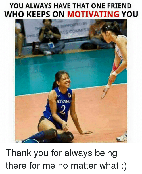 Friends, Thank You, and Volleyball: YOU ALWAYS HAVE THAT ONE FRIEND  WHO KEEPS ON MOTIVATING  YOU  RTS COM  ATENEO Thank you for always being there for me no matter what :)