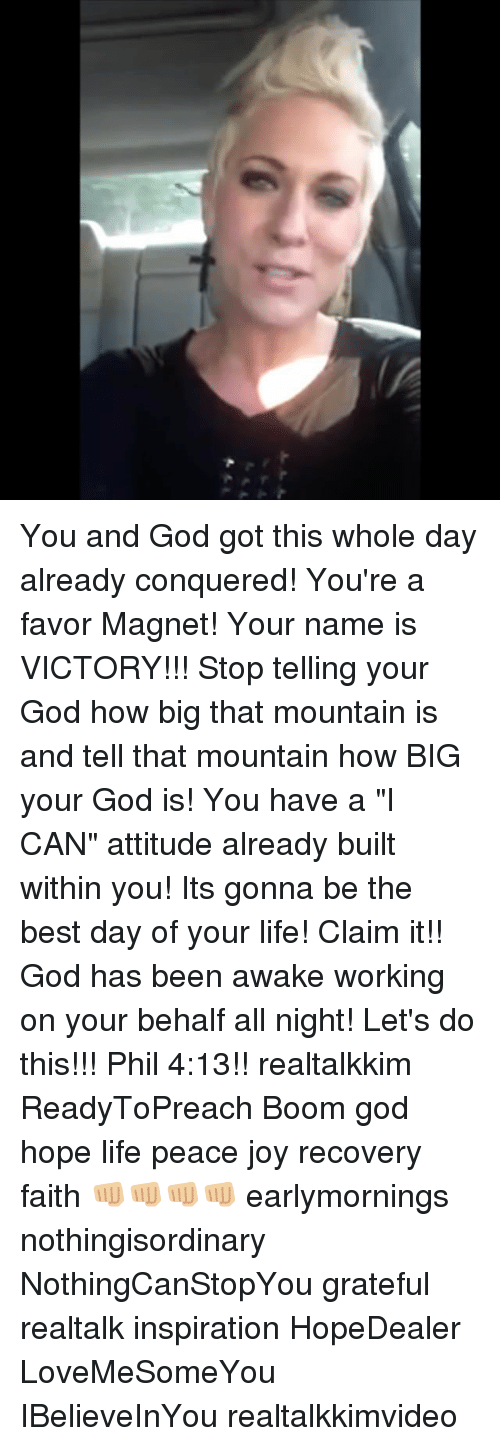 "God, Life, and Memes: You and God got this whole day already conquered! You're a favor Magnet! Your name is VICTORY!!! Stop telling your God how big that mountain is and tell that mountain how BIG your God is! You have a ""I CAN"" attitude already built within you! Its gonna be the best day of your life! Claim it!! God has been awake working on your behalf all night! Let's do this!!! Phil 4:13!! realtalkkim ReadyToPreach Boom god hope life peace joy recovery faith 👊🏼👊🏼👊🏼👊🏼 earlymornings nothingisordinary NothingCanStopYou grateful realtalk inspiration HopeDealer LoveMeSomeYou IBelieveInYou realtalkkimvideo"