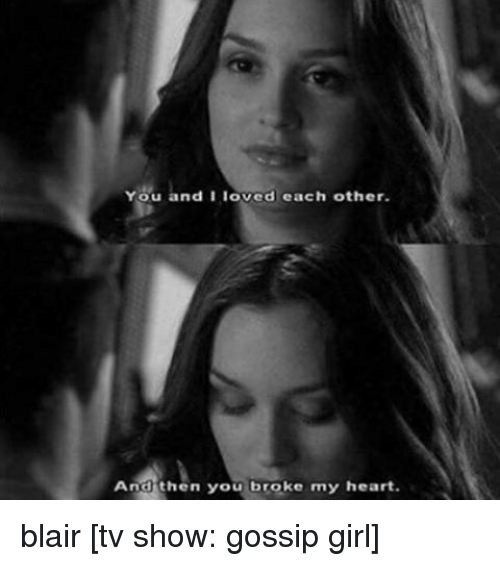 Memes, TV Shows, and Gossip Girl: You and I loved each other.  And then you broke my heart. blair [tv show: gossip girl]