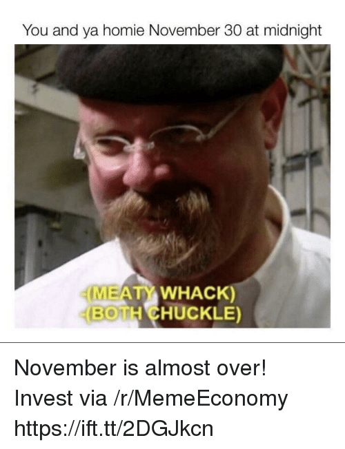Homie, November 30, and Midnight: You and ya homie November 30 at midnight  MEAT WHACK)  BOTH CHUCKLE) November is almost over! Invest via /r/MemeEconomy https://ift.tt/2DGJkcn