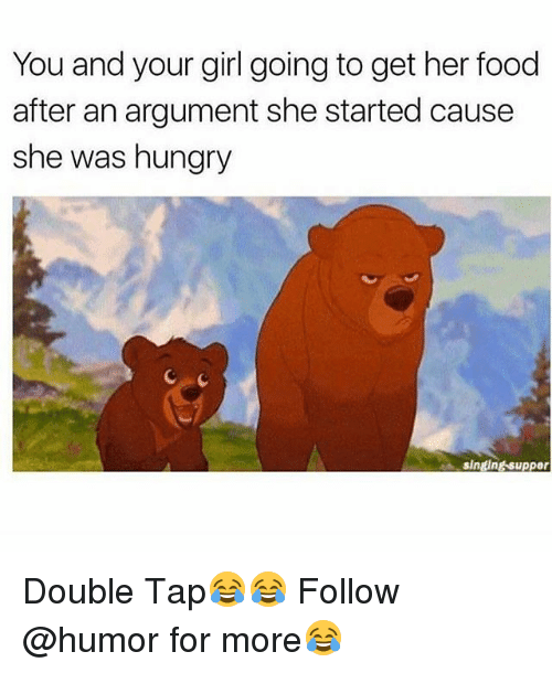 Food, Hungry, and Memes: You and your girl going to get her food  after an argument she started cause  she was hungry  singing suppor Double Tap😂😂 Follow @humor for more😂