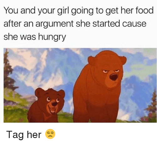 Food, Funny, and Hungry: You and your girl going to get her food  after an argument she started cause  she was hungry Tag her 😒