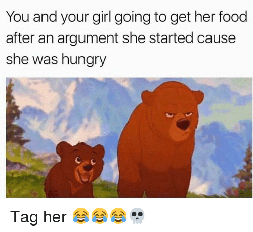 Food, Hungry, and Memes: You and your girl going to get her food  after an argument she started cause  she was hungry Tag her 😂😂😂💀