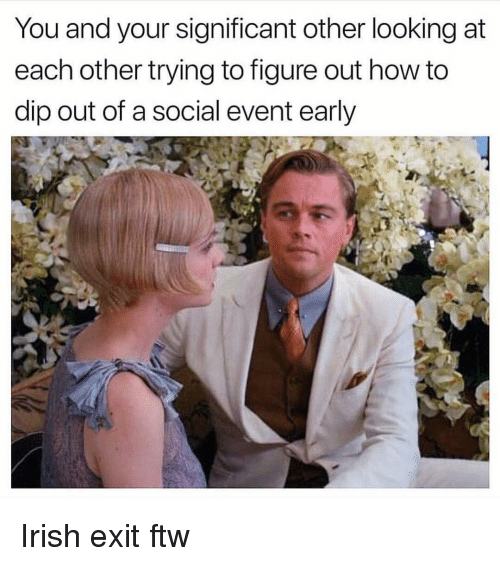 Ftw, Irish, and How To: You and your significant other looking at  each other trying to figure out how to  dip out of a social event early Irish exit ftw