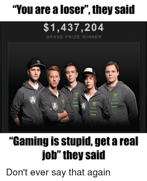 "Video Games, Grand, and Gaming: ""You are a loser ,they said  1,437,204  GRAND PRIZE  NNER  ""Gaming is stupid, getareal  job"" they said Don't ever say that again"
