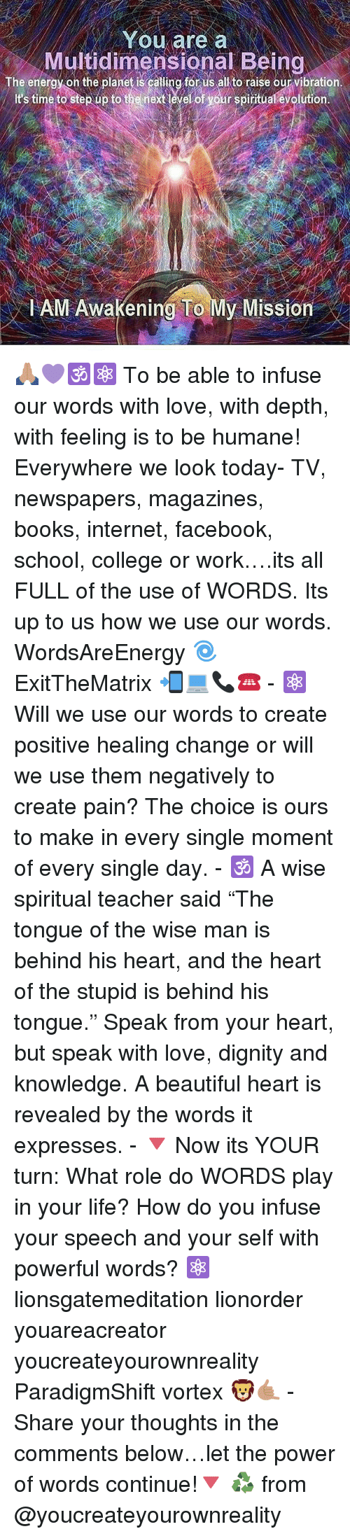 """Beautiful, Books, and College: You are a  Multidimensional Being  The energy on the planet is calling for us all to raise our vibration.  t'stime to step up to the rext levelot your spirituat eyolution  lAM Awakening To My Mission 🙏🏽💜🕉⚛️ To be able to infuse our words with love, with depth, with feeling is to be humane! Everywhere we look today- TV, newspapers, magazines, books, internet, facebook, school, college or work….its all FULL of the use of WORDS. Its up to us how we use our words. WordsAreEnergy 🌀 ExitTheMatrix 📲💻📞☎️ - ⚛️ Will we use our words to create positive healing change or will we use them negatively to create pain? The choice is ours to make in every single moment of every single day. - 🕉 A wise spiritual teacher said """"The tongue of the wise man is behind his heart, and the heart of the stupid is behind his tongue."""" Speak from your heart, but speak with love, dignity and knowledge. A beautiful heart is revealed by the words it expresses. - 🔻 Now its YOUR turn: What role do WORDS play in your life? How do you infuse your speech and your self with powerful words? ⚛️ lionsgatemeditation lionorder youareacreator youcreateyourownreality ParadigmShift vortex 🦁🤙🏽 - Share your thoughts in the comments below…let the power of words continue!🔻 ♻ from @youcreateyourownreality"""