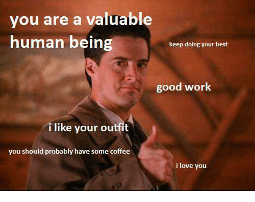 love work and i love you you are a valuable human being keep