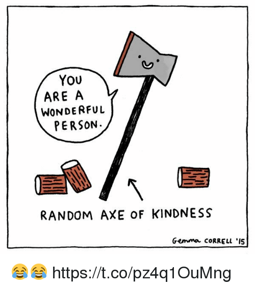 You ARE a WONDERFUL PERSON RANDOM AXE oF KINDNESS Gemma