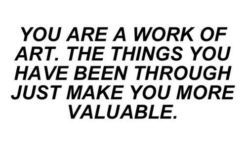 Work, Been, and Art: YOU ARE A WORK OF  ART. THE THINGS YOU  HAVE BEEN THROUGH  JUST MAKE YOU MORE  VALUABLE.
