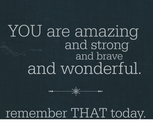 YOU Are Amazing and Strong and Brave and Wonderful Remember THAT ...