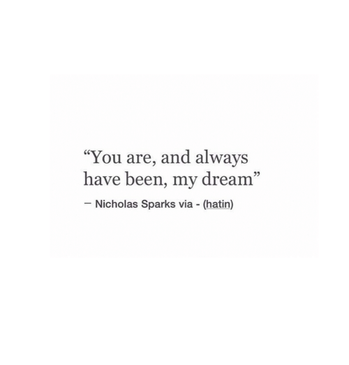 """Nicholas Sparks, Been, and Dream: """"You are, and always  have been, my dream""""  60  95  Nicholas Sparks via (hatin)"""