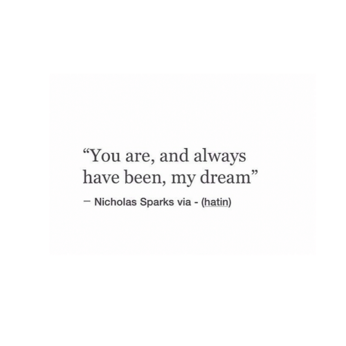 "Nicholas Sparks, Been, and Dream: ""You are, and always  have been, my dream""  60  95  Nicholas Sparks via (hatin)"