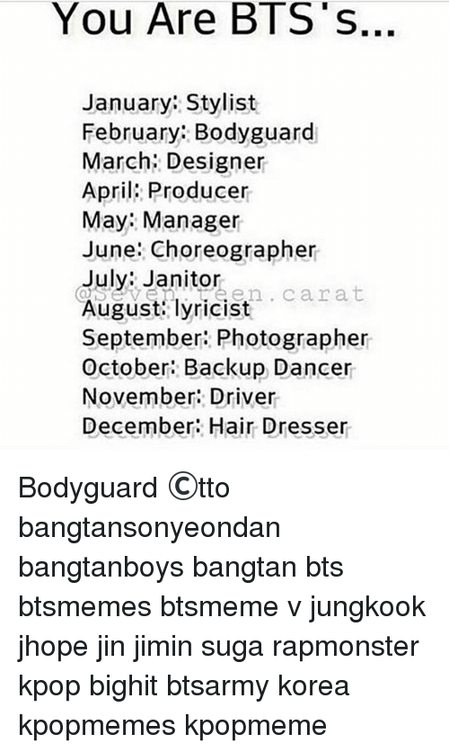 Memes, Hair, and Bts: You Are BTS S..  January: Stylist  February: Bodyguard  March: Designer  April: Producer  May Manager  June: Choreographer  July: Janitor  August lyricist  September: Photographer  October: Backup Dancer  November: Driver  December: Hair Dresser Bodyguard ©tto 방탄소년단 bangtansonyeondan bangtanboys bangtan bts btsmemes btsmeme v jungkook jhope jin jimin suga rapmonster kpop bighit btsarmy korea kpopmemes kpopmeme