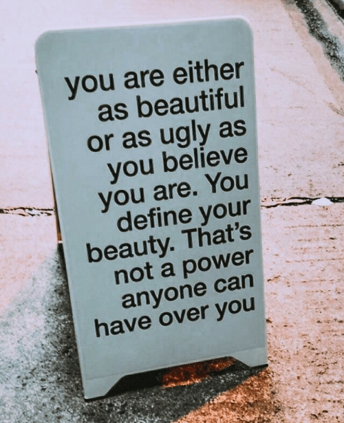 Beautiful, Ugly, and Define: you are either  as beautiful  or as ugly as  you believe  you are. You  define your  beauty. That's  not a power  anyone can  have over you