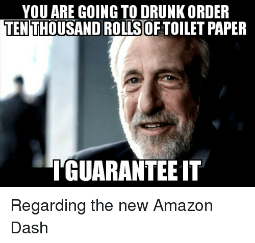 Amazon, Drunk, and Advice Animals: YOU ARE GOING TO DRUNK ORDER  TEN  ROLLS  GUARANTEE IT Regarding the new Amazon Dash