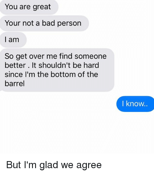 Bad, Relationships, and Texting: You are great  Your not a bad person  I am  So get over me find someone  better. It shouldn't be hard  since I'm the bottom of the  barrel  I know. But I'm glad we agree