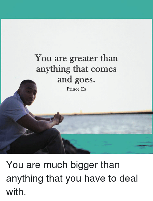 Memes, Prince, and 🤖: You are greater than  anything that comes  and goes.  Prince Ea You are much bigger than anything that you have to deal with.