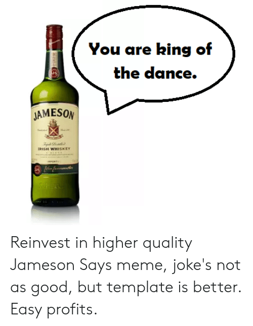 Irish, Meme, and Good: You are hing of  kin  JAMESON  IRISH WHISKEY Reinvest in higher quality Jameson Says meme, joke's not as good, but template is better. Easy profits.