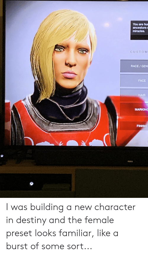 Destiny, Hair, and Miracles: You are hu  ancestors  miracles  t0  CUSTOM  RACE/GEN  FACE  HAIR  MARKING  FINISH I was building a new character in destiny and the female preset looks familiar, like a burst of some sort...