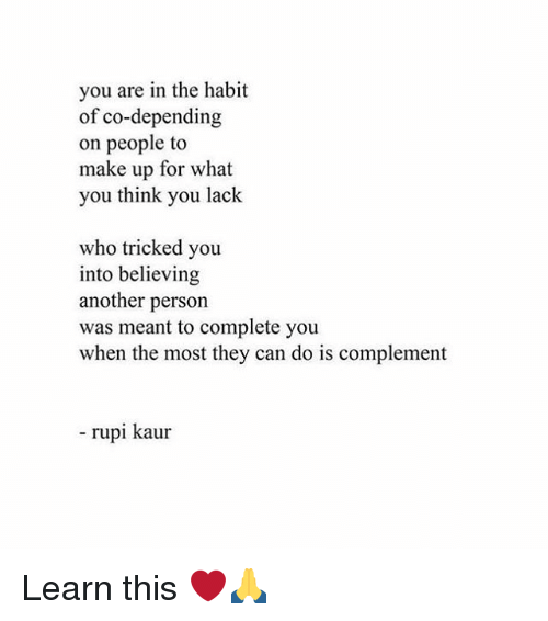 Memes, 🤖, and Another: you are in the habit  of co-depending  on people to  make up for what  you think you lack  who tricked you  into believing  another person  was meant to complete you  when the most they can do is complement  rupi kaur Learn this ❤️🙏