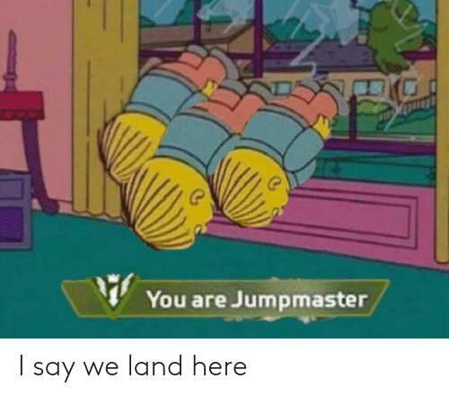 You,  Say, and Here: You are Jumpmaster I say we land here