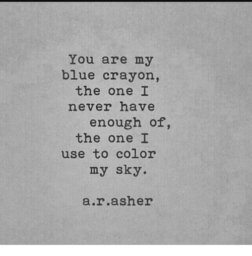 Memes, Blue, and Never: You are my  blue crayon,  the one I  never have  enough of,  the one I  use to color  my sky  ar asher