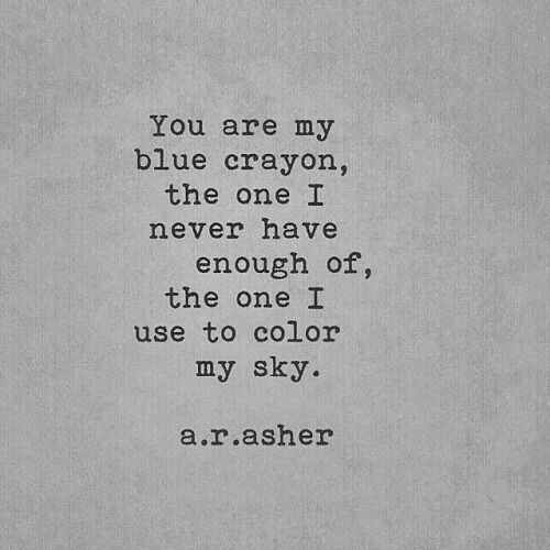 Blue, Never, and Color: You are my  blue crayon,  the one I  never have  enough of,  the one I  use to color  my sky.  a.r.asher
