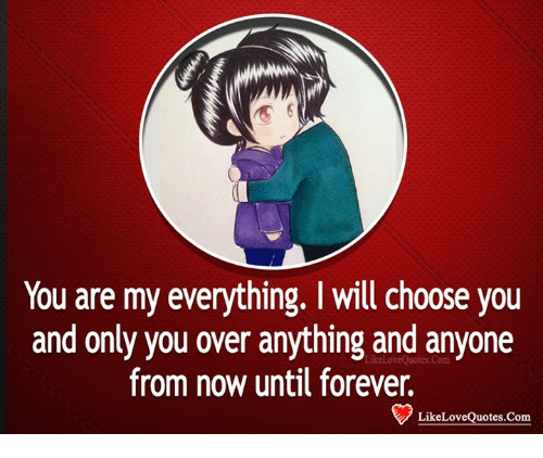 You Are My Everything I Will Choose You And Only You Over Anything