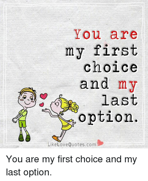 You Are My First Choice And My Last Option Like Love Quotescom You