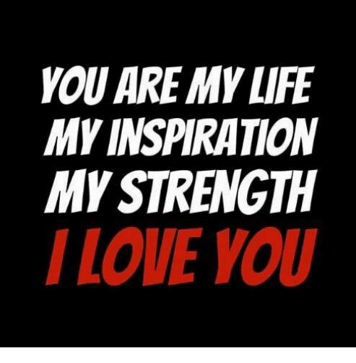 You Are My Life My Inspiration My Strength I Love You Life Meme On