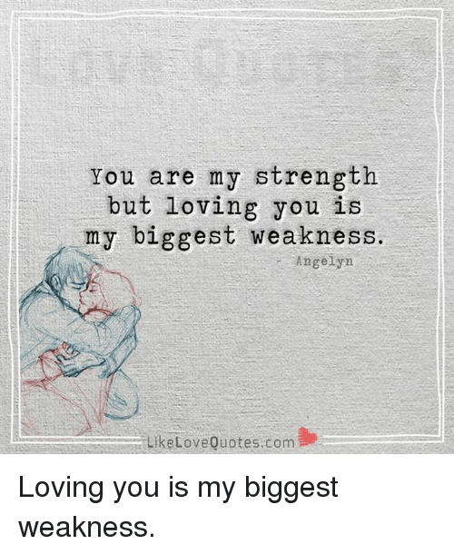 You Are My Strength But Loving You I Y Biggest Weakness Angelyn Like