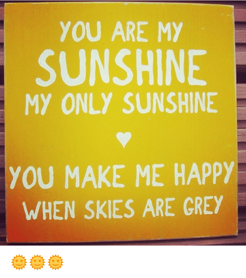 you are my sunshine my only sunshine you make me 18330322 ✅ 25 best memes about you make me happy you make me happy memes