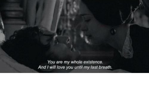 Love, Will, and You: You are my whole existence  And I will love you until my last breath.