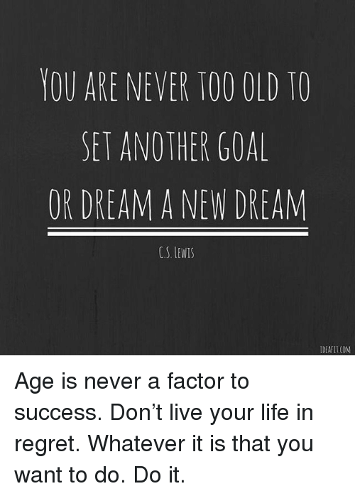 Life, Memes, and Regret: YOU ARE NEVER TOO OLD TO  SET ANO THER GOAL  OR DREAM A NEW DREAM  CS、EWIS  IDEAFIT.COM Age is never a factor to success. Don't live your life in regret. Whatever it is that you want to do. Do it.